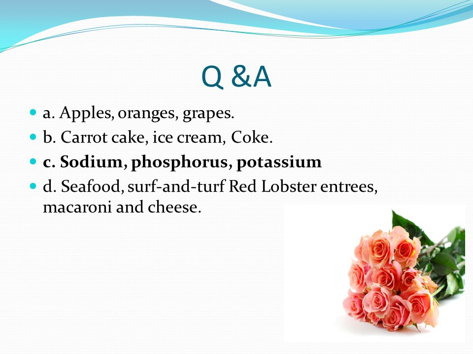 Q &A a. Apples, oranges, grapes. b. Carrot cake, ice cream, Coke. c. Sodium, phosphorus, potassium d. Seafood, surf-and-turf Red Lobster entrees, maca
