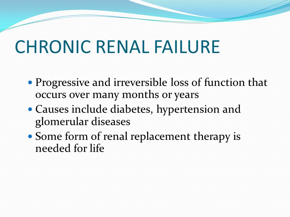 CHRONIC RENAL FAILURE Progressive and irreversible loss of function that occurs over many months or years Causes include diabetes, hypertension and gl