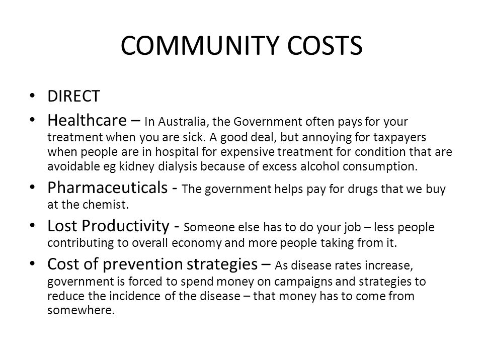 COMMUNITY COSTS DIRECT Healthcare – In Australia, the Government often pays for your treatment when you are sick. A good deal, but annoying for taxpay