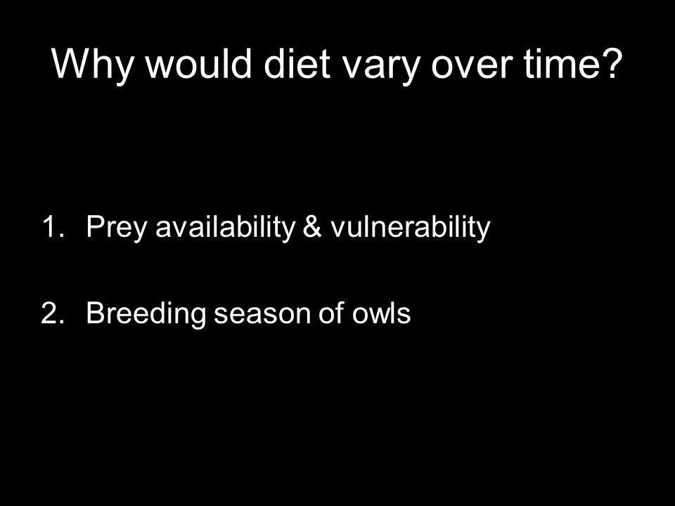 Why would diet vary over time? 1.Prey availability & vulnerability 2.Breeding season of owls