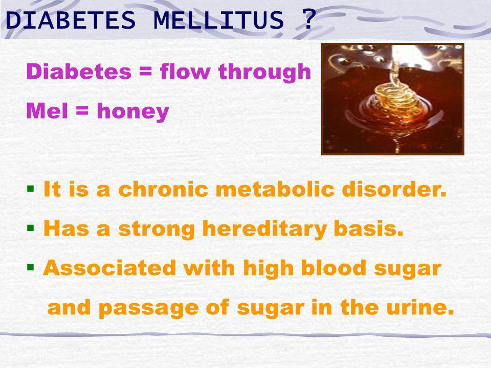 DIABETES MELLITUS . Diabetes = flow through Mel = honey It is a chronic metabolic disorder.