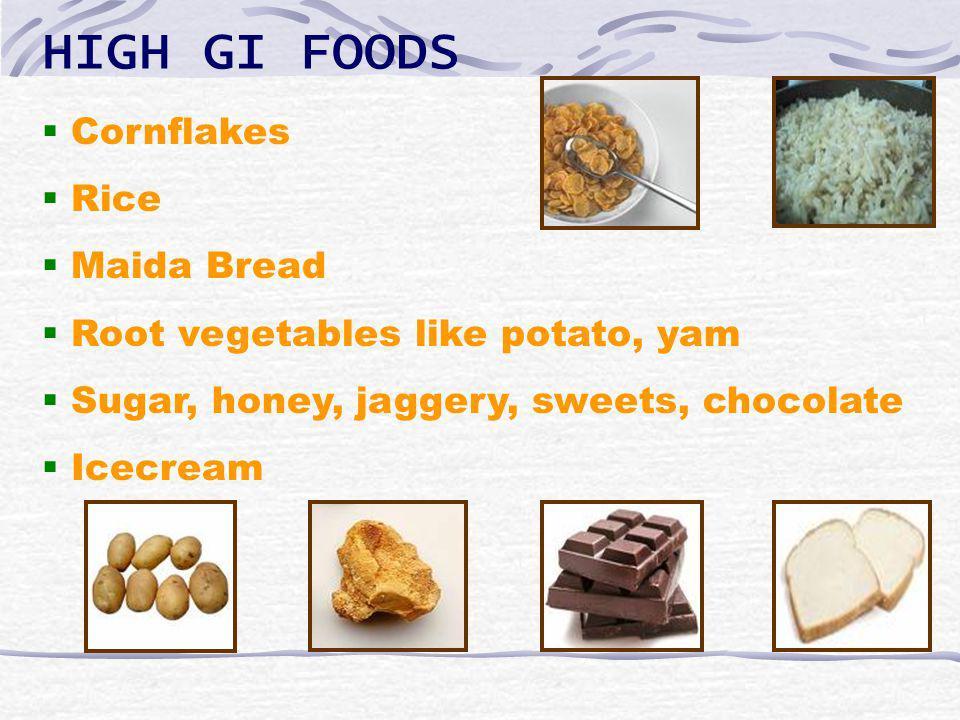 HIGH GI FOODS Cornflakes Rice Maida Bread Root vegetables like potato, yam Sugar, honey, jaggery, sweets, chocolate Icecream