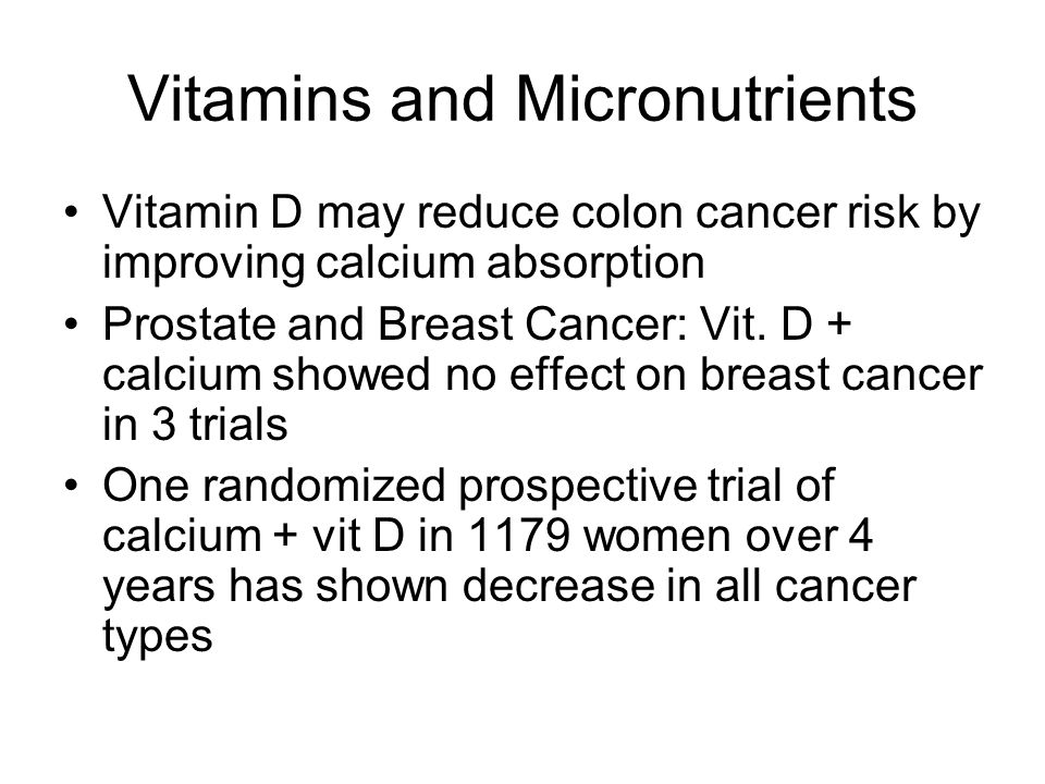 Vitamins and Micronutrients Vitamin D may reduce colon cancer risk by improving calcium absorption Prostate and Breast Cancer: Vit. D + calcium showed