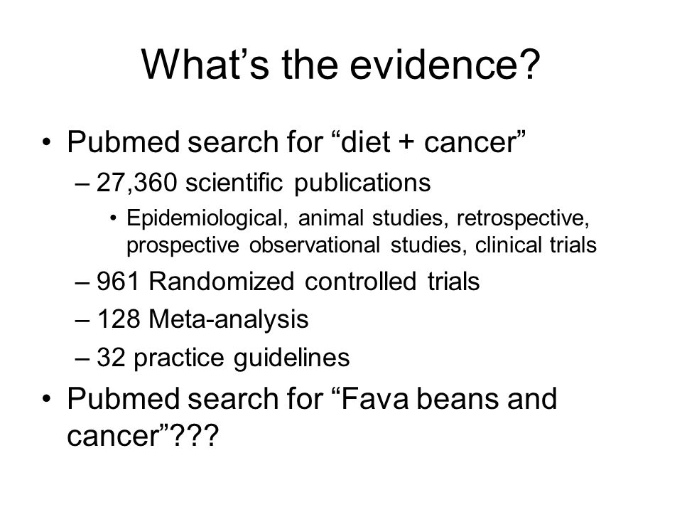 Whats the evidence? Pubmed search for diet + cancer –27,360 scientific publications Epidemiological, animal studies, retrospective, prospective observ