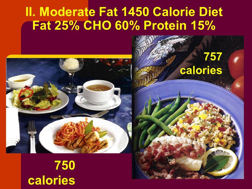 II. Moderate Fat 1450 Calorie Diet Fat 25% CHO 60% Protein 15% 750 calories 757 calories