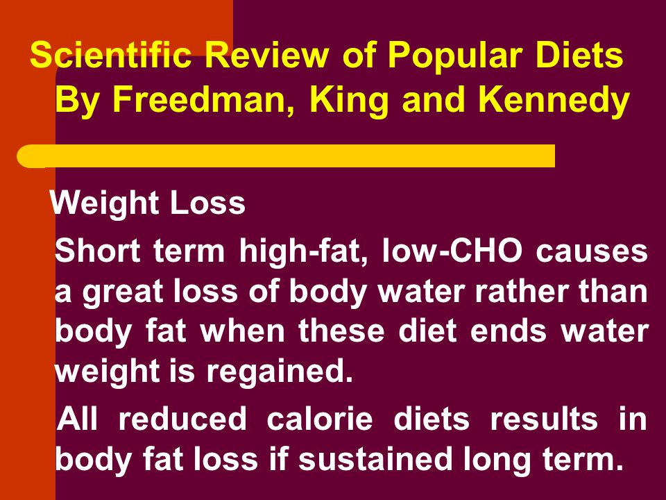 Scientific Review of Popular Diets By Freedman, King and Kennedy Weight Loss Short term high-fat, low-CHO causes a great loss of body water rather than body fat when these diet ends water weight is regained.