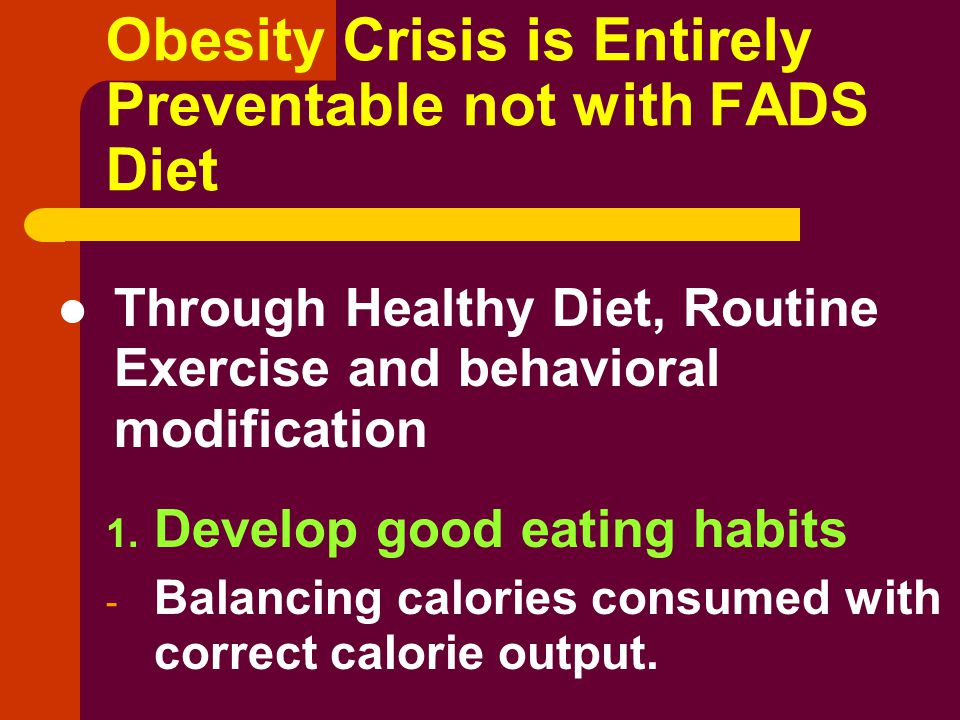 Obesity Crisis is Entirely Preventable not with FADS Diet Through Healthy Diet, Routine Exercise and behavioral modification 1.