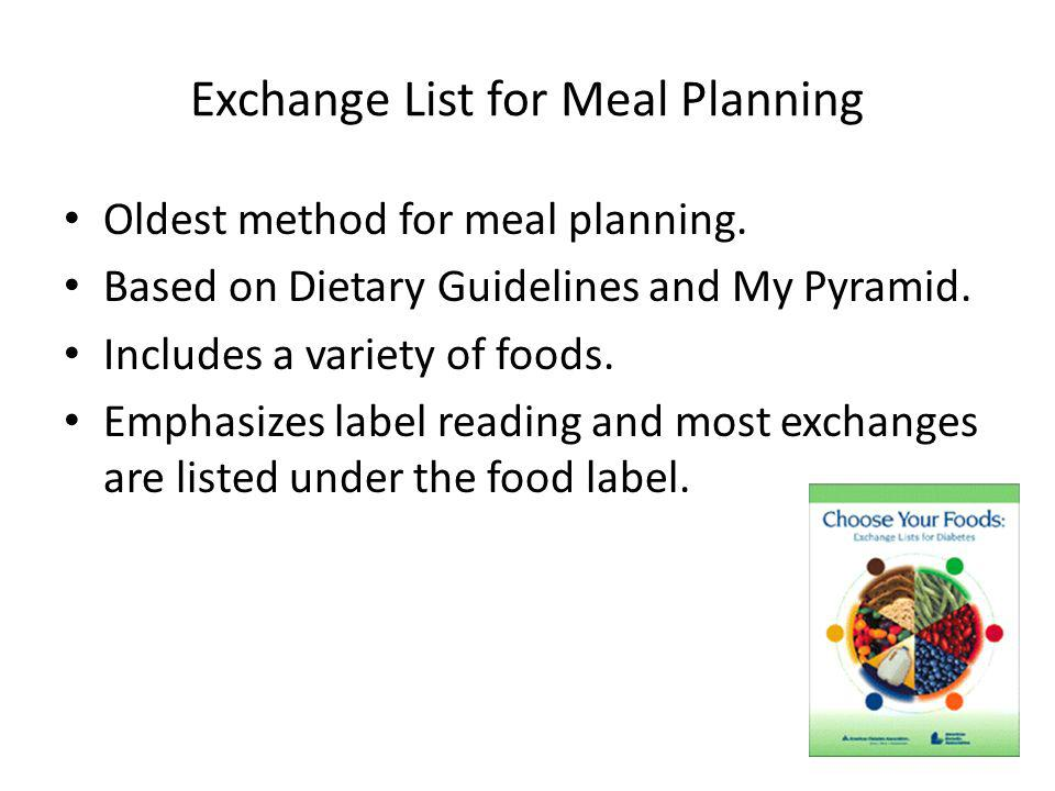 Exchange List for Meal Planning Oldest method for meal planning. Based on Dietary Guidelines and My Pyramid. Includes a variety of foods. Emphasizes l