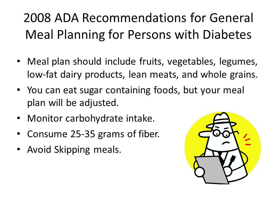 2008 ADA Recommendations for General Meal Planning for Persons with Diabetes Meal plan should include fruits, vegetables, legumes, low-fat dairy produ