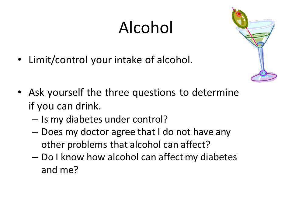 Alcohol Limit/control your intake of alcohol. Ask yourself the three questions to determine if you can drink. – Is my diabetes under control? – Does m