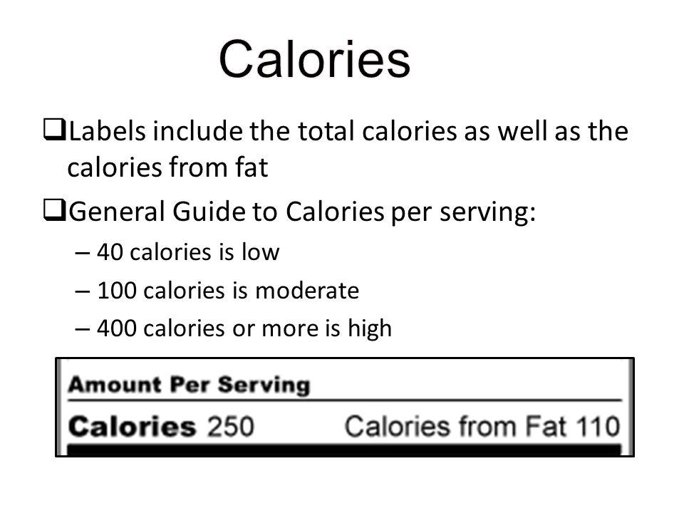 Labels include the total calories as well as the calories from fat General Guide to Calories per serving: – 40 calories is low – 100 calories is moder