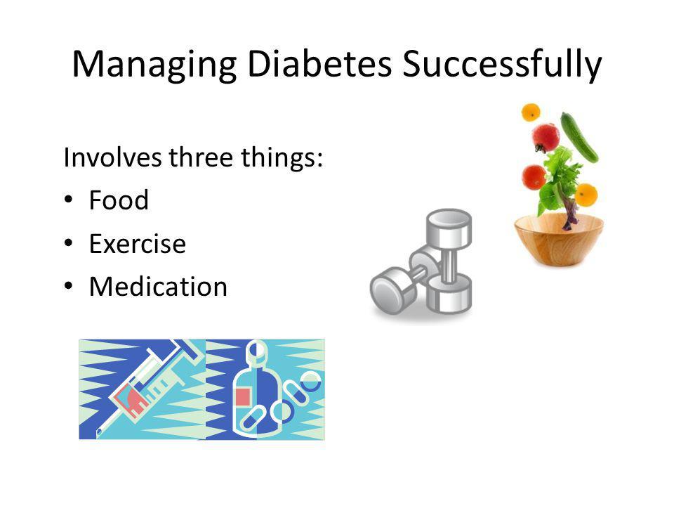 Managing Diabetes Successfully Involves three things: Food Exercise Medication