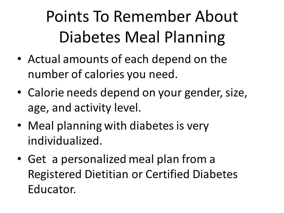 Points To Remember About Diabetes Meal Planning Actual amounts of each depend on the number of calories you need. Calorie needs depend on your gender,