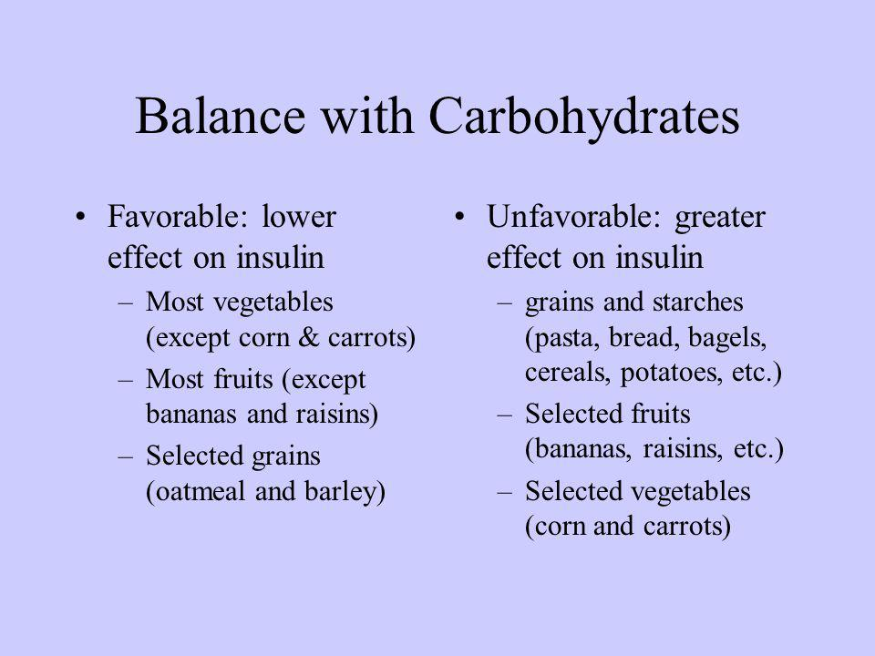 Balance with Carbohydrates Favorable: lower effect on insulin –Most vegetables (except corn & carrots) –Most fruits (except bananas and raisins) –Selected grains (oatmeal and barley) Unfavorable: greater effect on insulin –grains and starches (pasta, bread, bagels, cereals, potatoes, etc.) –Selected fruits (bananas, raisins, etc.) –Selected vegetables (corn and carrots)