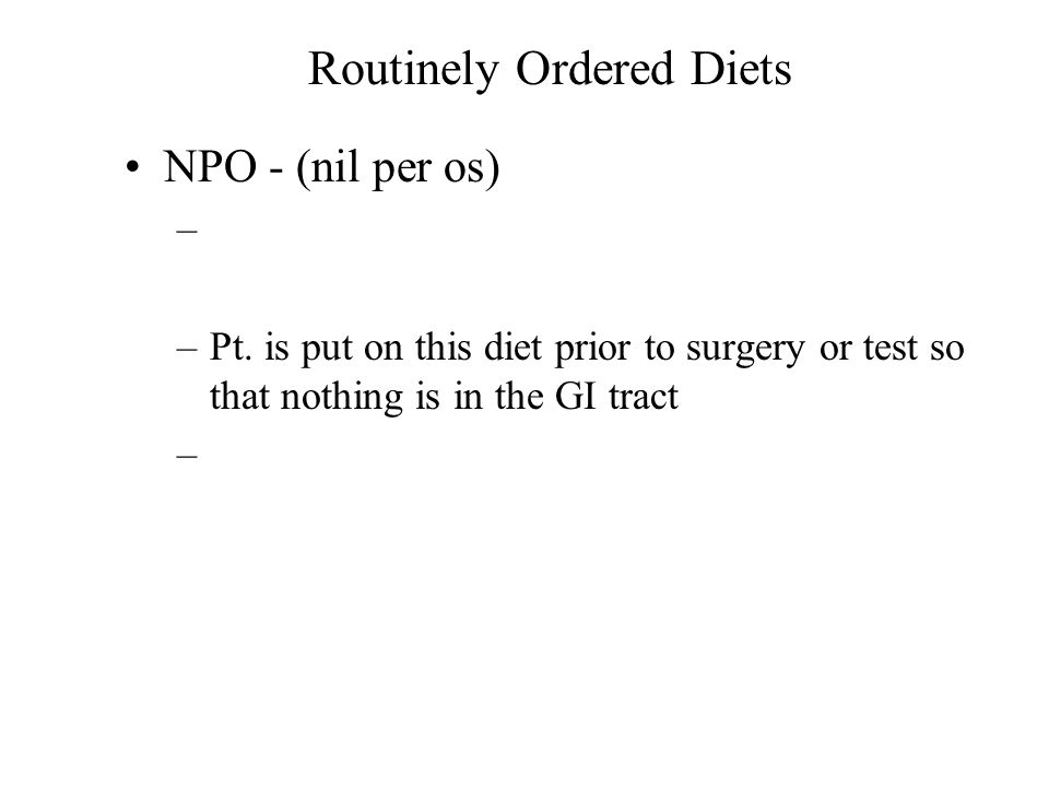 Routinely Ordered Diets NPO - (nil per os) – –Pt.