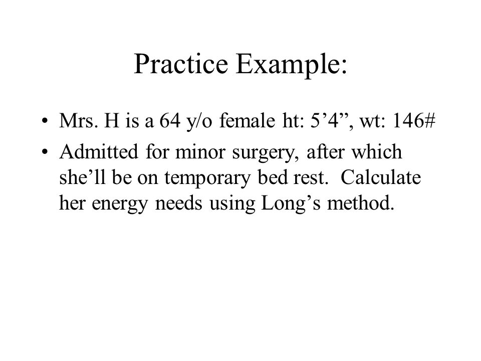 Practice Example: Mrs. H is a 64 y/o female ht: 54, wt: 146# Admitted for minor surgery, after which shell be on temporary bed rest. Calculate her ene