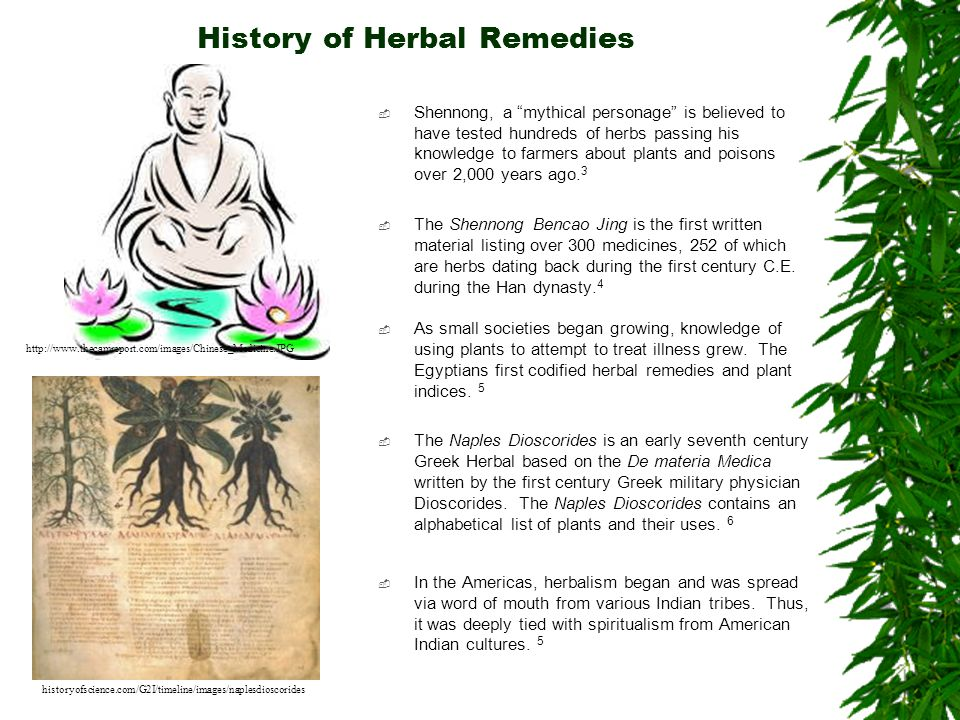 History of Herbal Remedies Shennong, a mythical personage is believed to have tested hundreds of herbs passing his knowledge to farmers about plants a