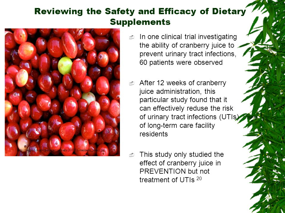 Reviewing the Safety and Efficacy of Dietary Supplements In one clinical trial investigating the ability of cranberry juice to prevent urinary tract i