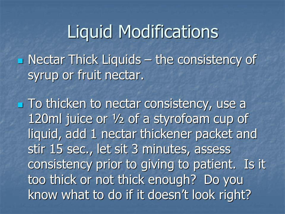 Liquid Modifications Nectar Thick Liquids – the consistency of syrup or fruit nectar. Nectar Thick Liquids – the consistency of syrup or fruit nectar.