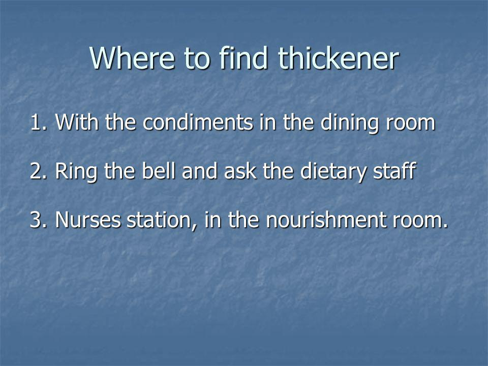 Where to find thickener 1. With the condiments in the dining room 2. Ring the bell and ask the dietary staff 3. Nurses station, in the nourishment roo