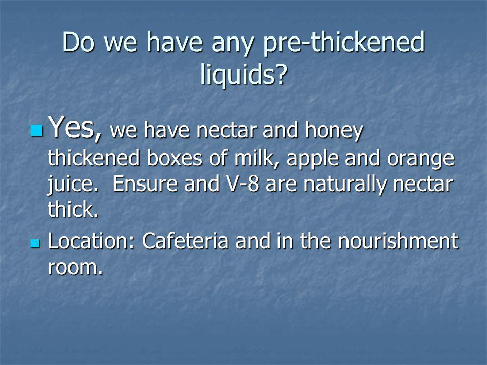 Do we have any pre-thickened liquids? Yes, we have nectar and honey thickened boxes of milk, apple and orange juice. Ensure and V-8 are naturally nect
