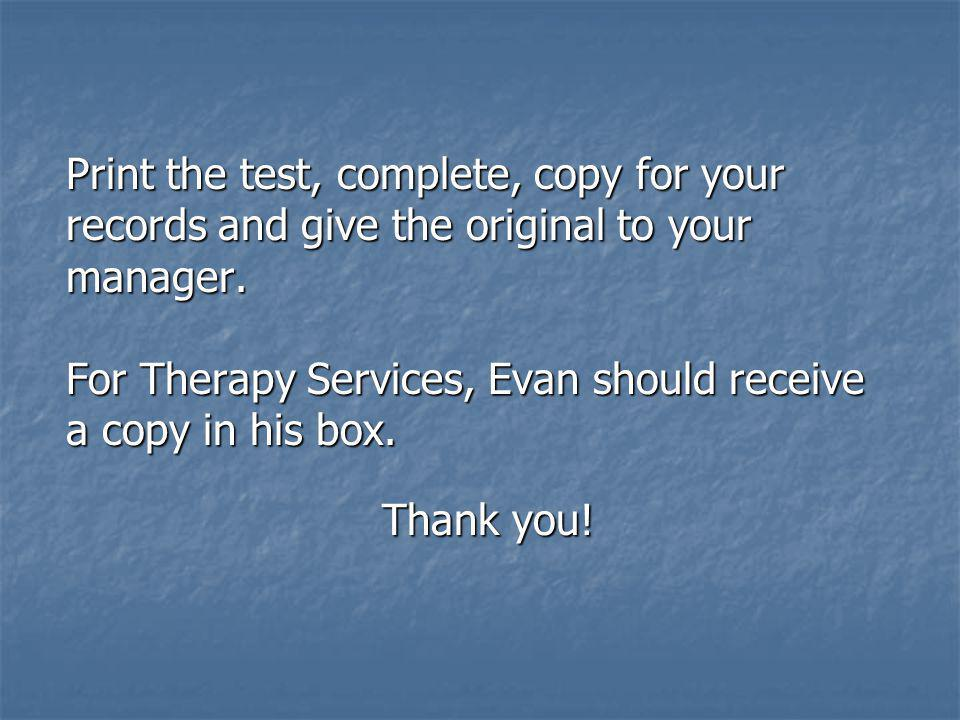 Print the test, complete, copy for your records and give the original to your manager. For Therapy Services, Evan should receive a copy in his box. Th