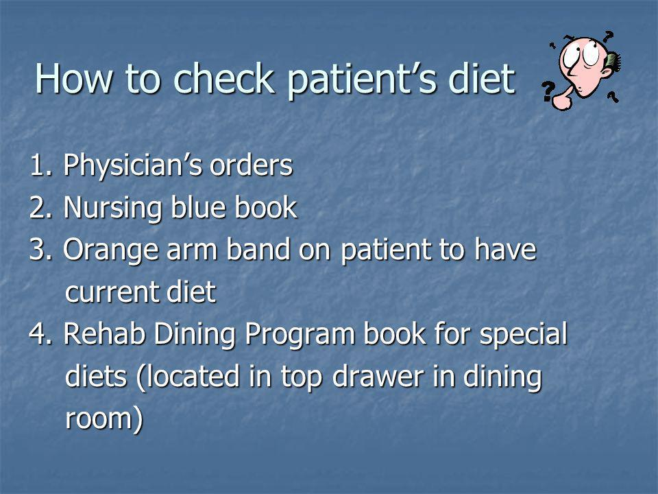 How to check patients diet 1. Physicians orders 2. Nursing blue book 3. Orange arm band on patient to have current diet current diet 4. Rehab Dining P