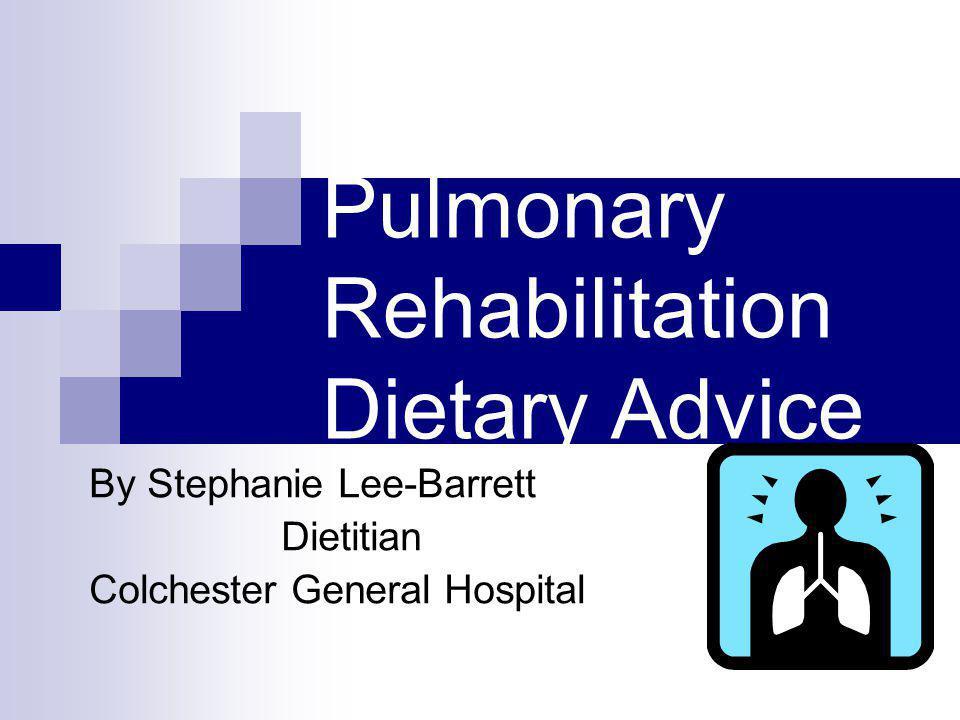 Pulmonary Rehabilitation Dietary Advice By Stephanie Lee-Barrett Dietitian Colchester General Hospital