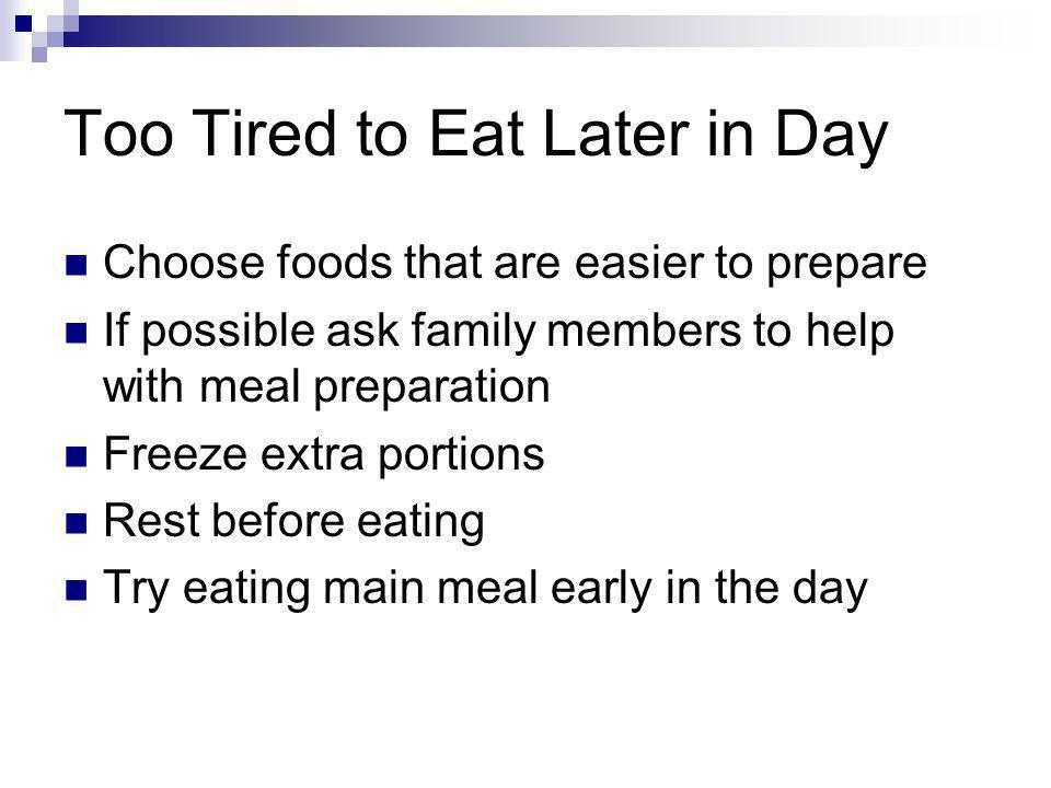 Too Tired to Eat Later in Day Choose foods that are easier to prepare If possible ask family members to help with meal preparation Freeze extra portio