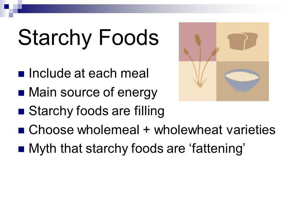 Starchy Foods Include at each meal Main source of energy Starchy foods are filling Choose wholemeal + wholewheat varieties Myth that starchy foods are