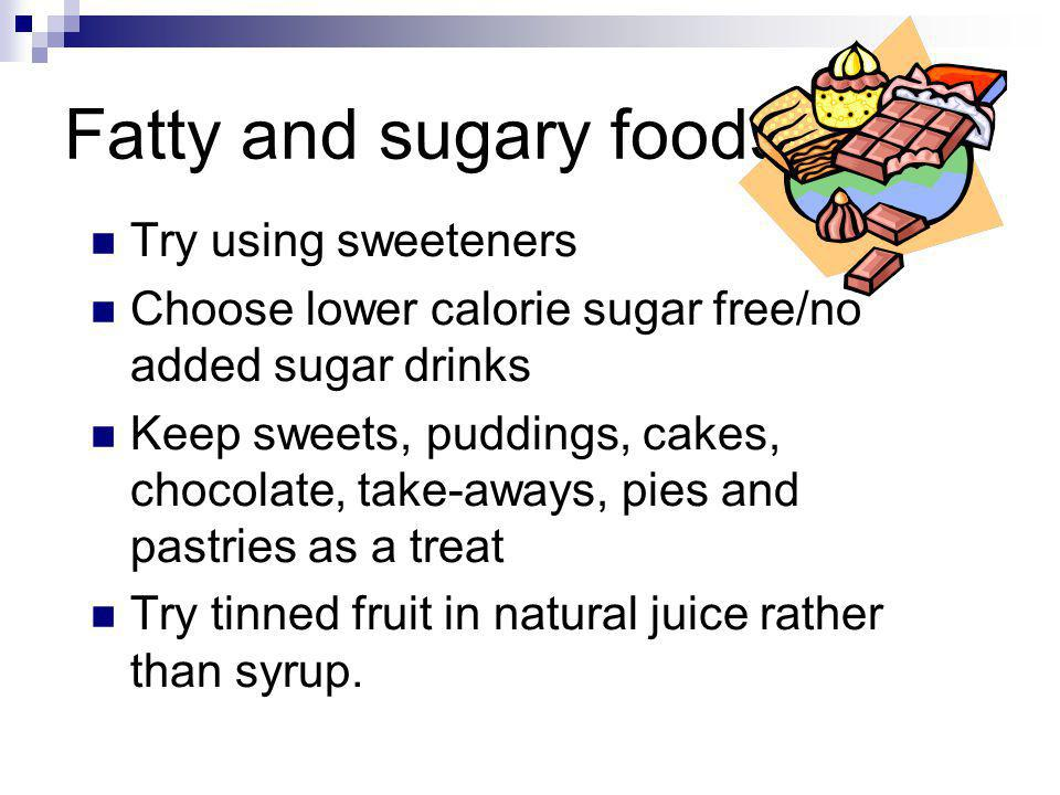 Fatty and sugary foods Try using sweeteners Choose lower calorie sugar free/no added sugar drinks Keep sweets, puddings, cakes, chocolate, take-aways,