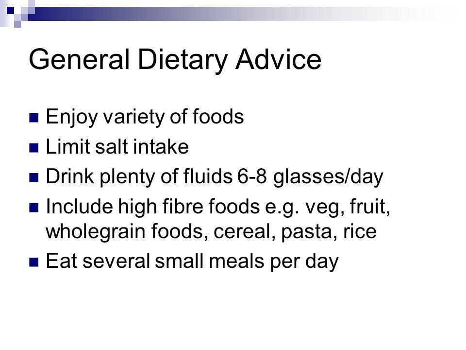 General Dietary Advice Enjoy variety of foods Limit salt intake Drink plenty of fluids 6-8 glasses/day Include high fibre foods e.g. veg, fruit, whole