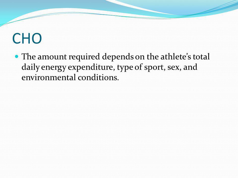 CHO The amount required depends on the athletes total daily energy expenditure, type of sport, sex, and environmental conditions.