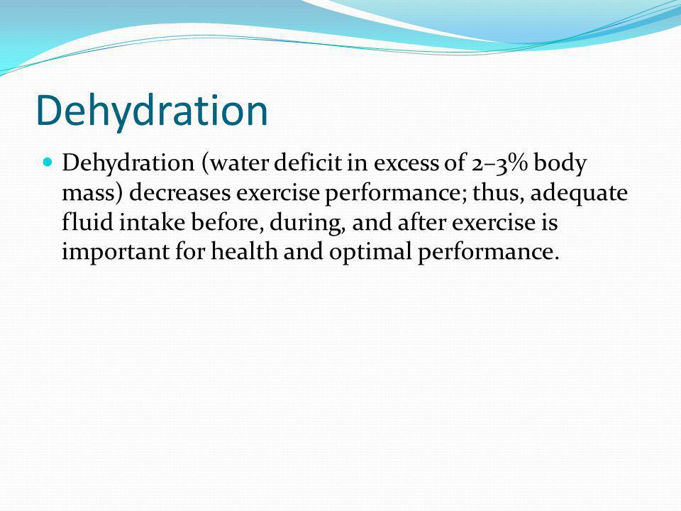 Dehydration Dehydration (water deficit in excess of 2–3% body mass) decreases exercise performance; thus, adequate fluid intake before, during, and after exercise is important for health and optimal performance.