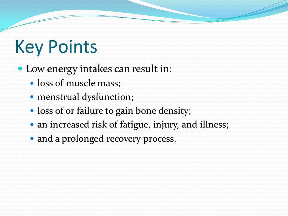 Key Points Low energy intakes can result in: loss of muscle mass; menstrual dysfunction; loss of or failure to gain bone density; an increased risk of fatigue, injury, and illness; and a prolonged recovery process.