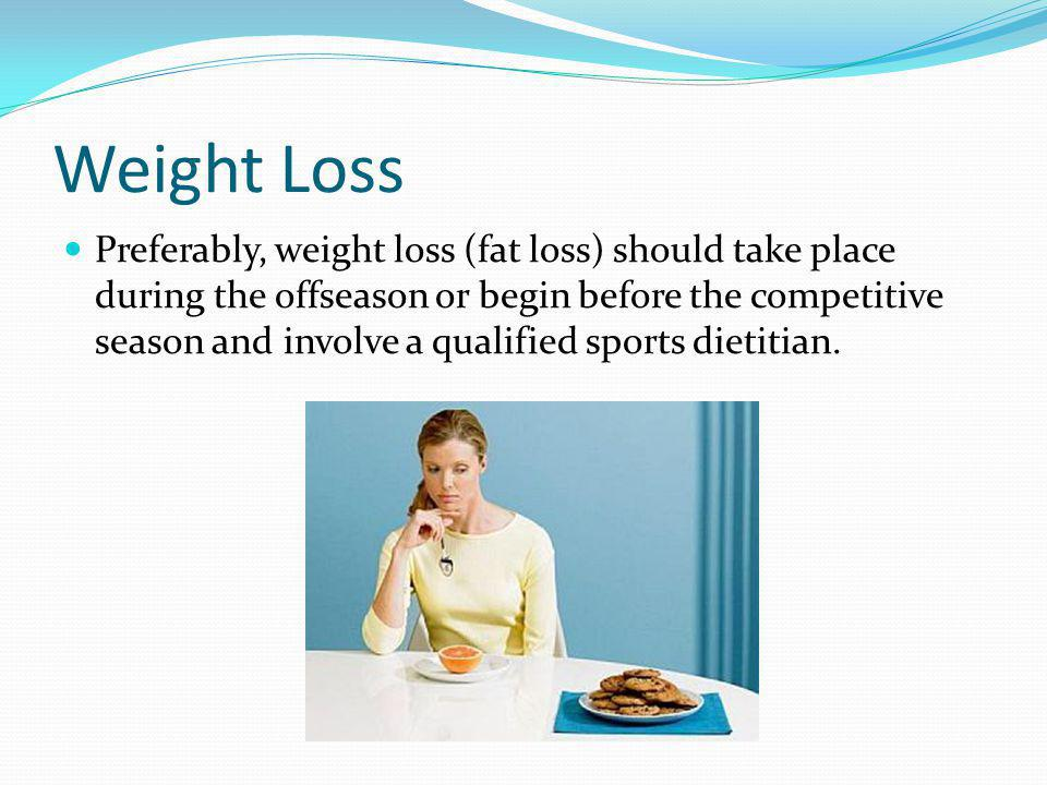 Weight Loss Preferably, weight loss (fat loss) should take place during the offseason or begin before the competitive season and involve a qualified sports dietitian.