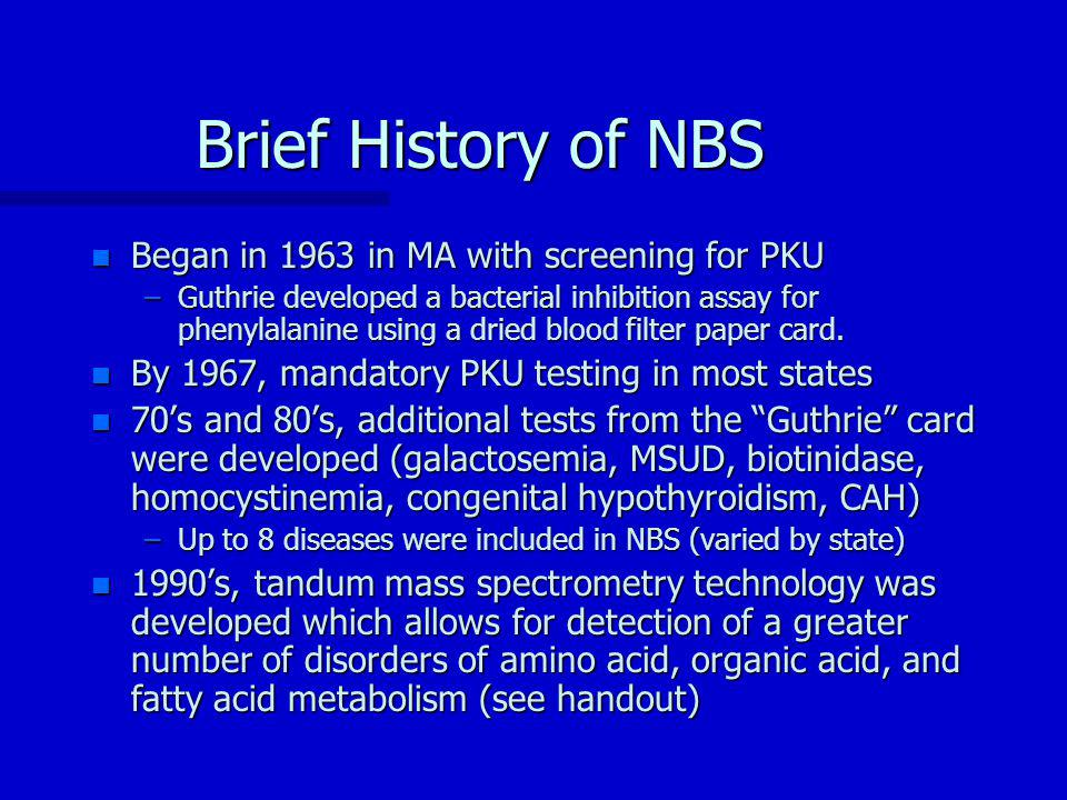 Brief History of NBS n Began in 1963 in MA with screening for PKU –Guthrie developed a bacterial inhibition assay for phenylalanine using a dried blood filter paper card.