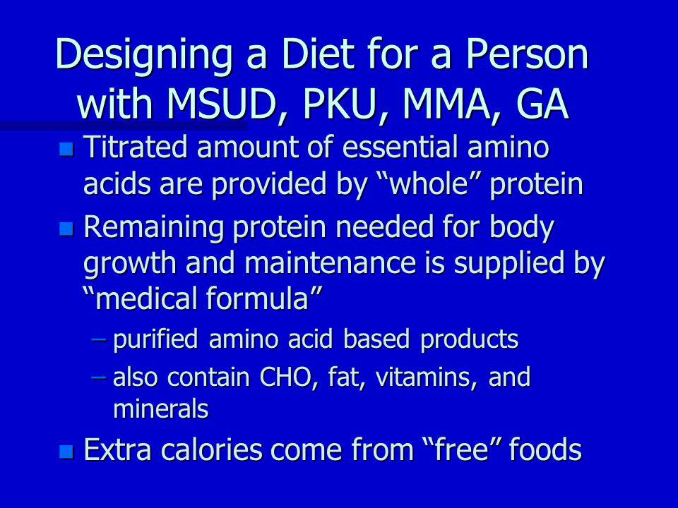 Designing a Diet for a Person with MSUD, PKU, MMA, GA n Titrated amount of essential amino acids are provided by whole protein n Remaining protein needed for body growth and maintenance is supplied by medical formula –purified amino acid based products –also contain CHO, fat, vitamins, and minerals n Extra calories come from free foods