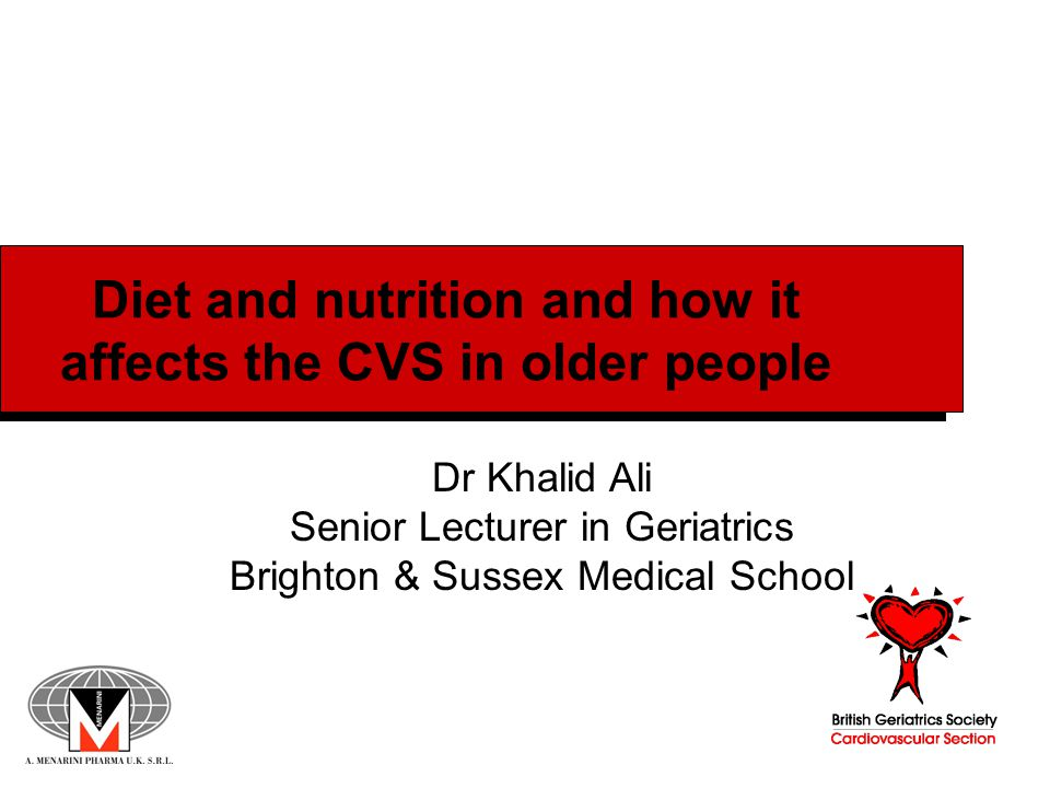 Diet and nutrition and how it affects the CVS in older people Dr Khalid Ali Senior Lecturer in Geriatrics Brighton & Sussex Medical School