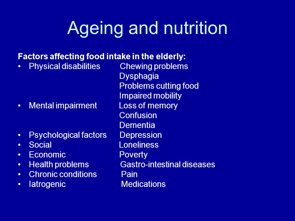 Ageing and nutrition Factors affecting food intake in the elderly: Physical disabilities Chewing problems Dysphagia Problems cutting food Impaired mobility Mental impairment Loss of memory Confusion Dementia Psychological factors Depression Social Loneliness Economic Poverty Health problems Gastro-intestinal diseases Chronic conditions Pain Iatrogenic Medications