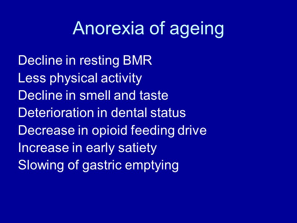 Anorexia of ageing Decline in resting BMR Less physical activity Decline in smell and taste Deterioration in dental status Decrease in opioid feeding drive Increase in early satiety Slowing of gastric emptying