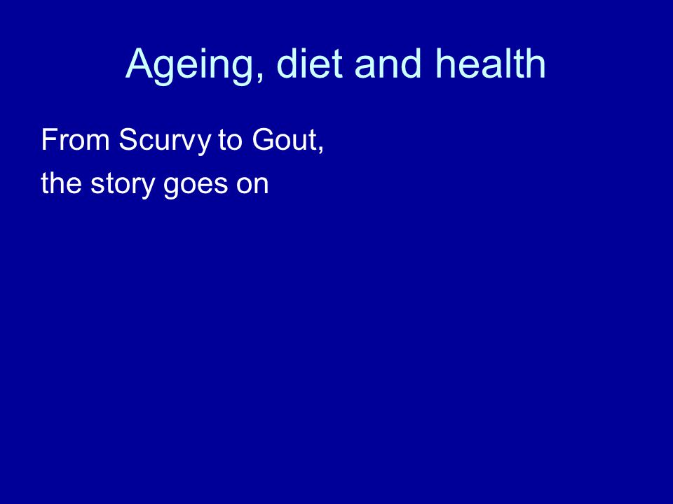 Ageing, diet and health From Scurvy to Gout, the story goes on