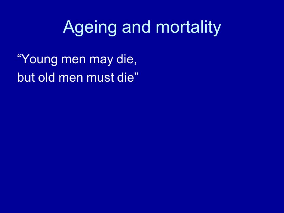 Ageing and mortality Young men may die, but old men must die
