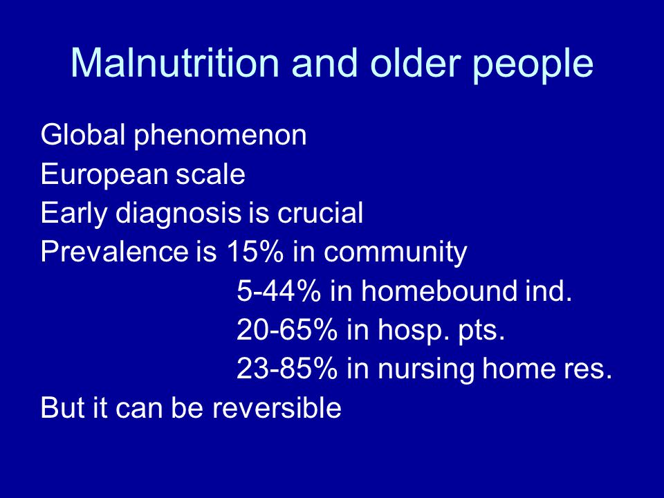 Malnutrition and older people Global phenomenon European scale Early diagnosis is crucial Prevalence is 15% in community 5-44% in homebound ind.