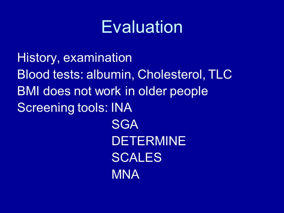 Evaluation History, examination Blood tests: albumin, Cholesterol, TLC BMI does not work in older people Screening tools: INA SGA DETERMINE SCALES MNA