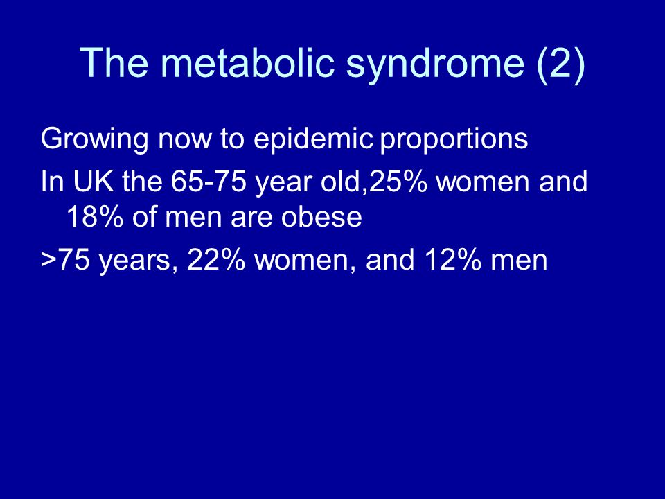 The metabolic syndrome (2) Growing now to epidemic proportions In UK the 65-75 year old,25% women and 18% of men are obese >75 years, 22% women, and 12% men
