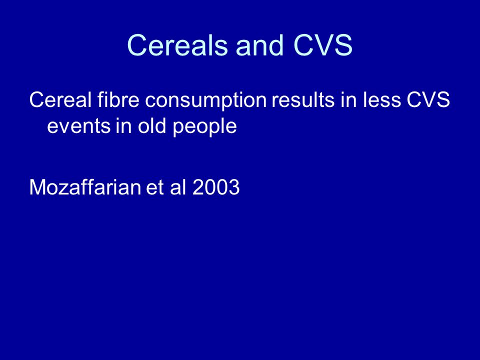 Cereals and CVS Cereal fibre consumption results in less CVS events in old people Mozaffarian et al 2003