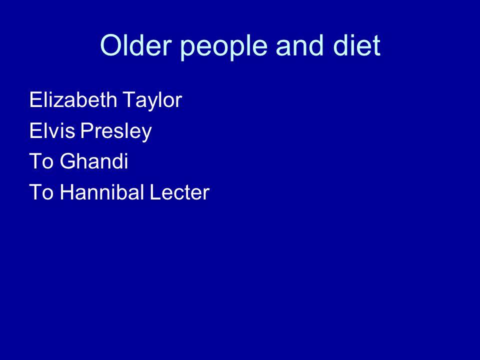 Older people and diet Elizabeth Taylor Elvis Presley To Ghandi To Hannibal Lecter