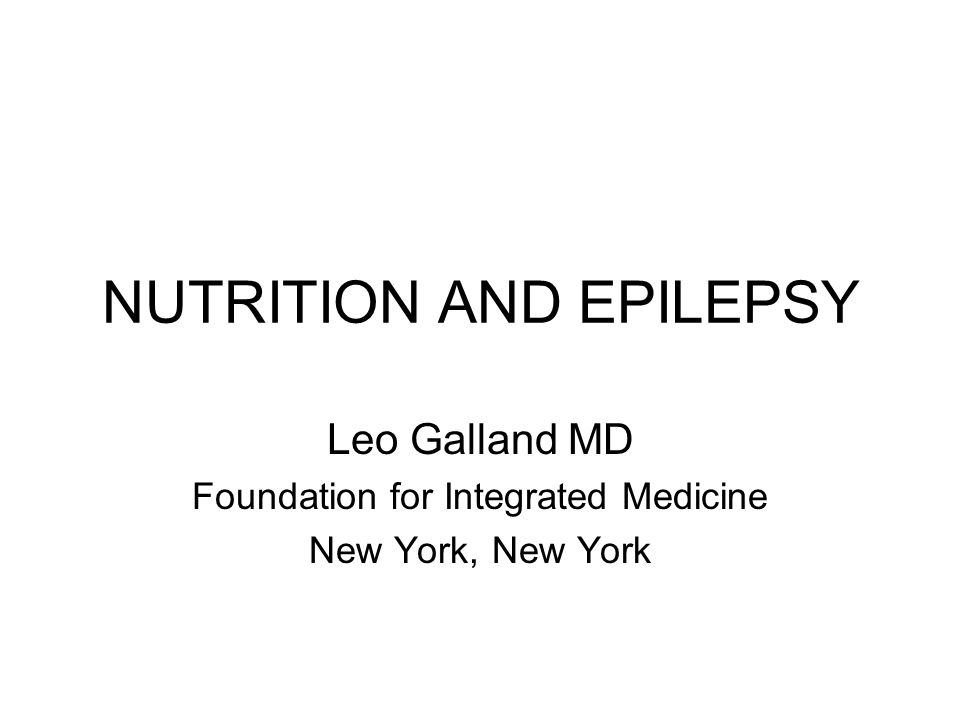 NUTRITION AND EPILEPSY Leo Galland MD Foundation for Integrated Medicine New York, New York