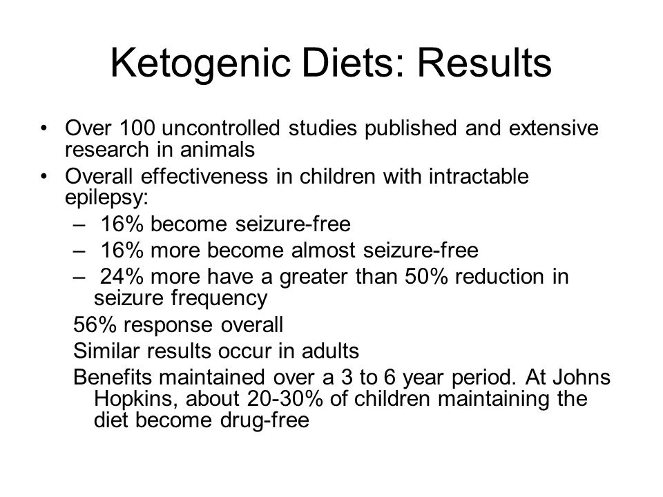 Ketogenic Diets: Results Over 100 uncontrolled studies published and extensive research in animals Overall effectiveness in children with intractable